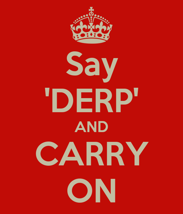 Say 'DERP' AND CARRY ON