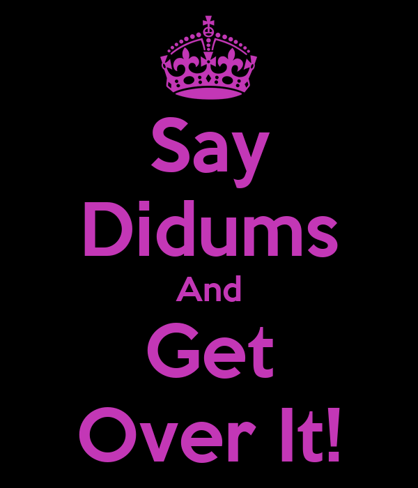 Say Didums And Get Over It!