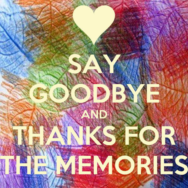 SAY GOODBYE AND THANKS FOR THE MEMORIES