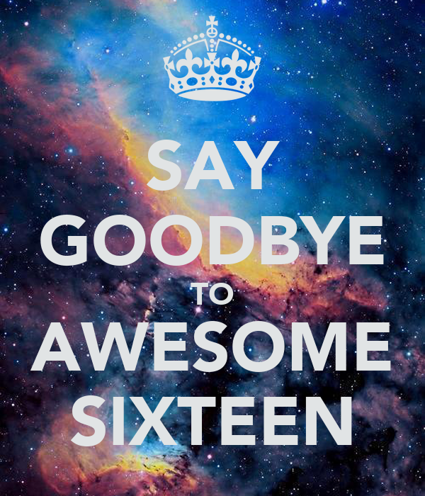 SAY GOODBYE TO AWESOME SIXTEEN