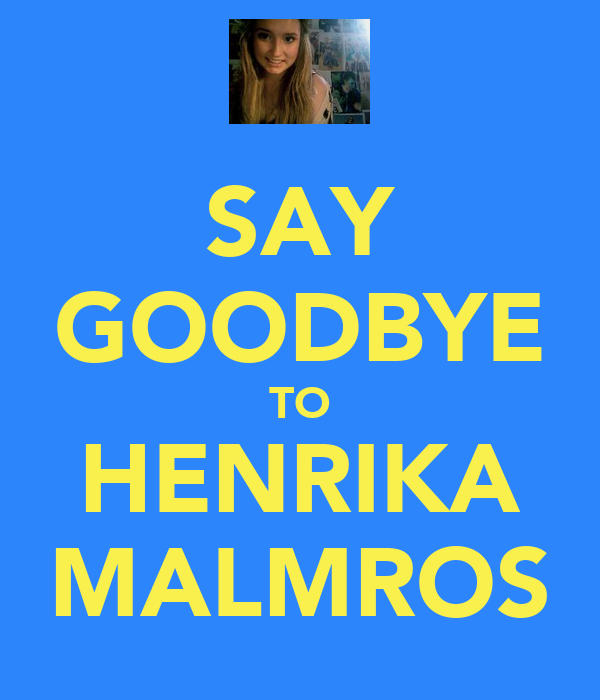 SAY GOODBYE TO HENRIKA MALMROS