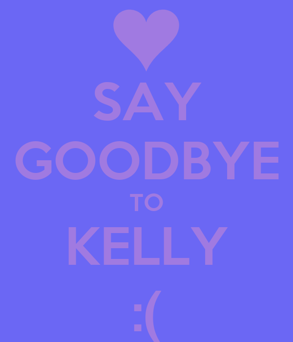 SAY GOODBYE TO KELLY :(