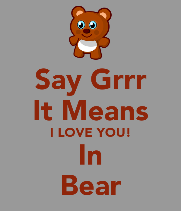 Say Grrr It Means I LOVE YOU! In Bear