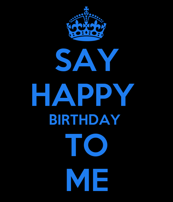 SAY HAPPY  BIRTHDAY  TO ME