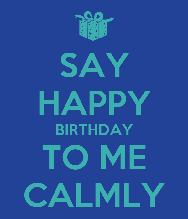 SAY HAPPY BIRTHDAY TO ME CALMLY