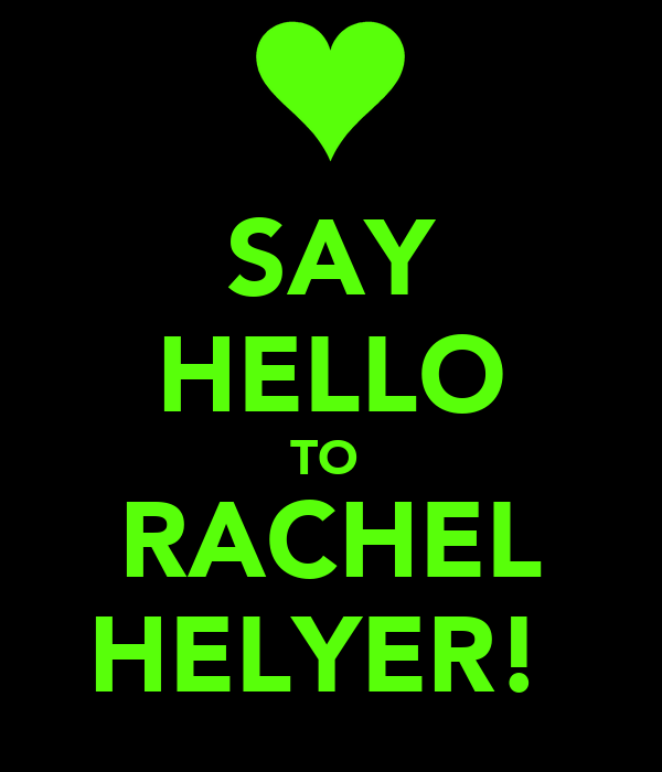SAY HELLO TO  RACHEL HELYER!