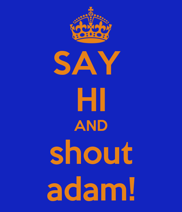 SAY  HI AND shout adam!