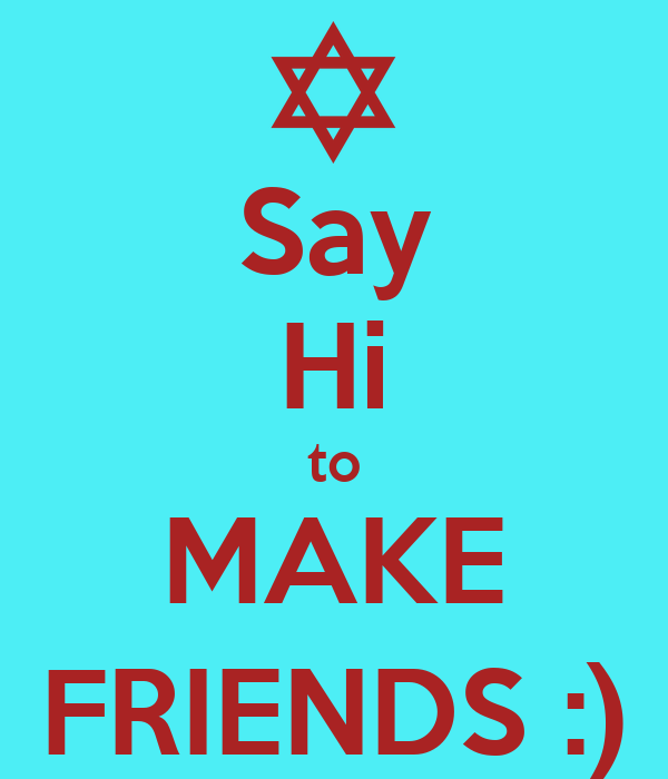 Say Hi to MAKE FRIENDS :)