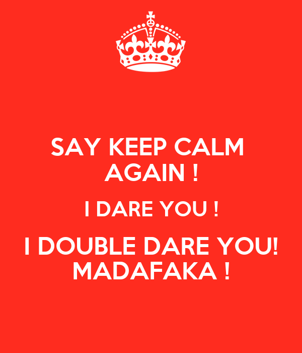 SAY KEEP CALM  AGAIN ! I DARE YOU ! I DOUBLE DARE YOU! MADAFAKA !
