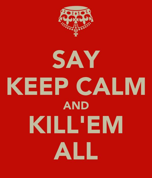 SAY KEEP CALM AND KILL'EM ALL