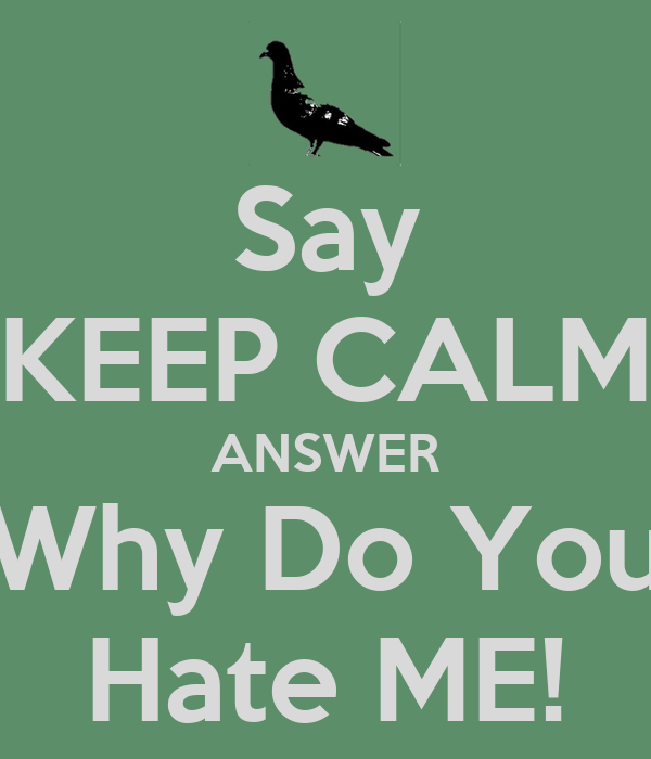 Say KEEP CALM ANSWER Why Do You Hate ME!