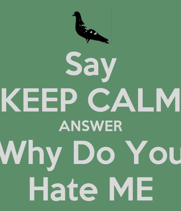 Say KEEP CALM ANSWER Why Do You Hate ME