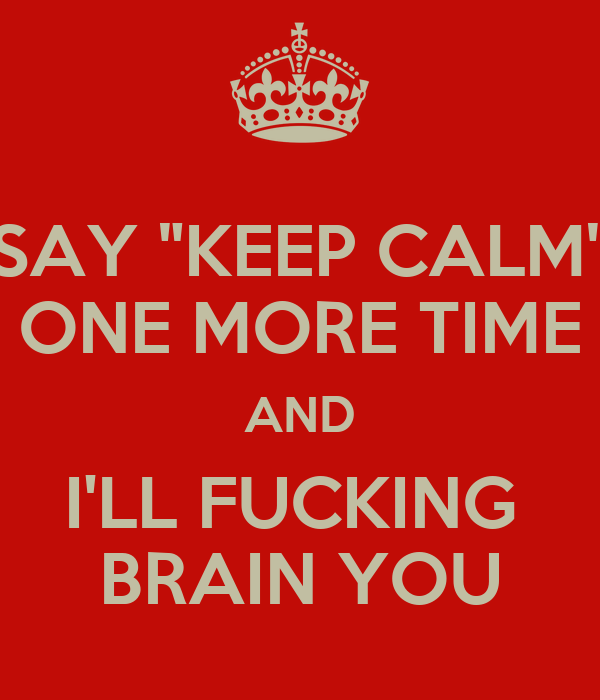 """SAY """"KEEP CALM"""" ONE MORE TIME AND I'LL FUCKING  BRAIN YOU"""