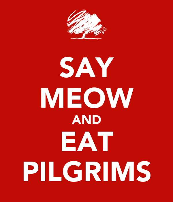 SAY MEOW AND EAT PILGRIMS