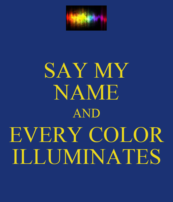 SAY MY NAME AND EVERY COLOR ILLUMINATES
