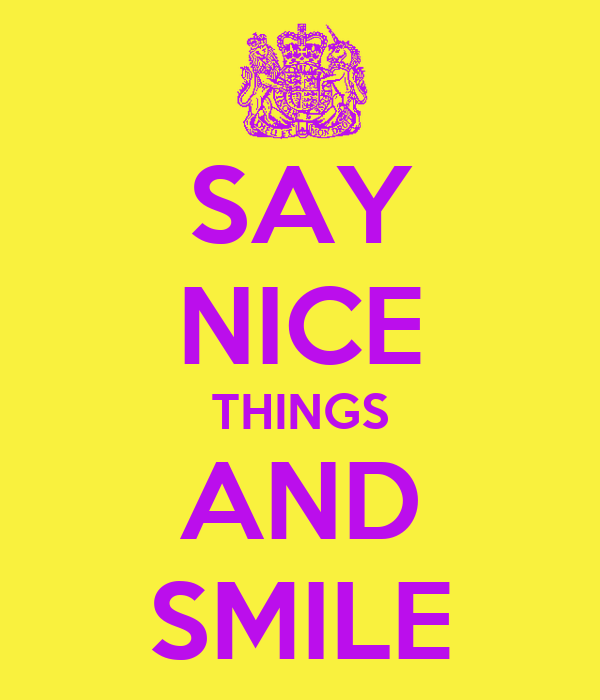 SAY NICE THINGS AND SMILE