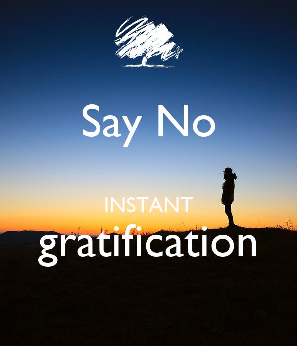 Say No  INSTANT gratification