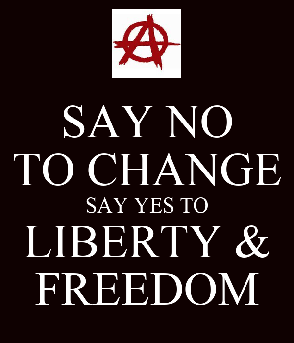 SAY NO TO CHANGE SAY YES TO LIBERTY & FREEDOM