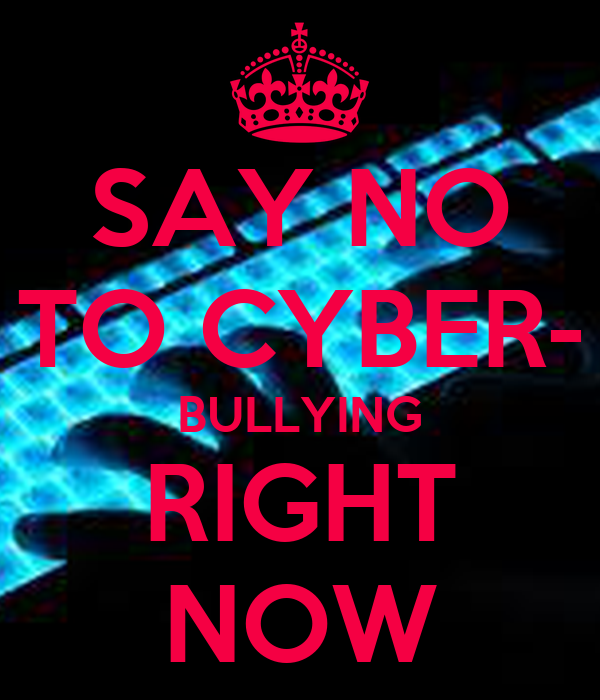 SAY NO TO CYBER- BULLYING RIGHT NOW