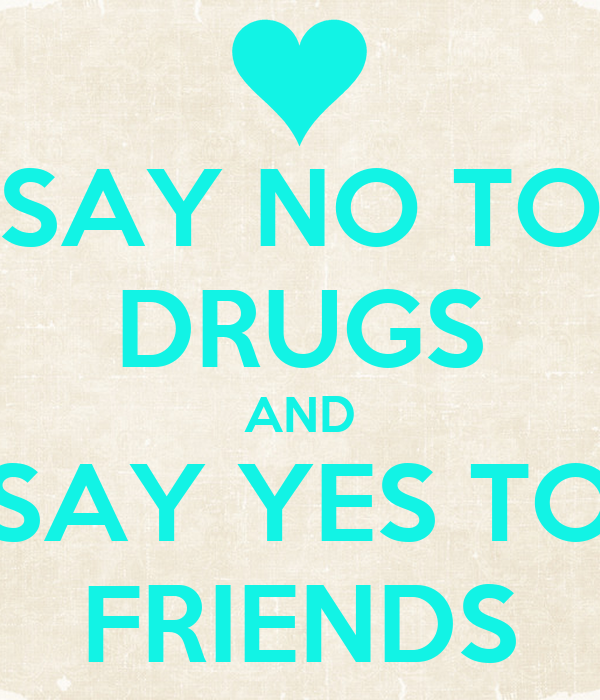 SAY NO TO DRUGS AND SAY YES TO FRIENDS