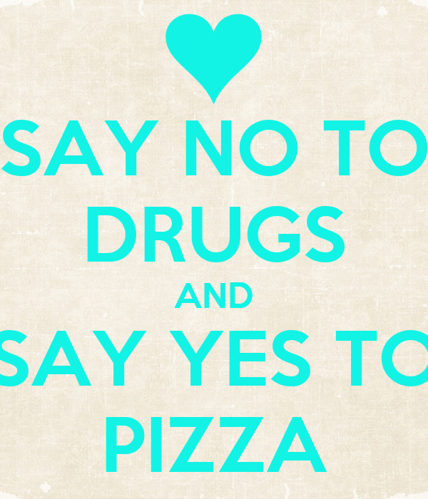 SAY NO TO DRUGS AND SAY YES TO PIZZA