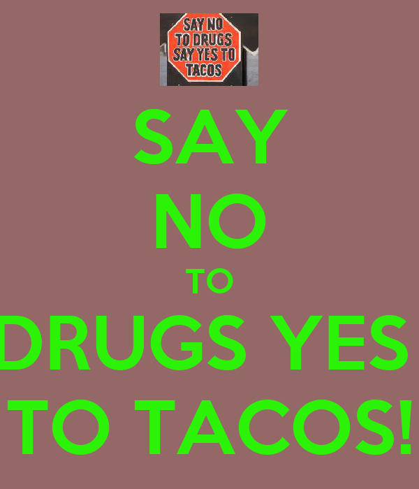 SAY NO TO DRUGS YES  TO TACOS!