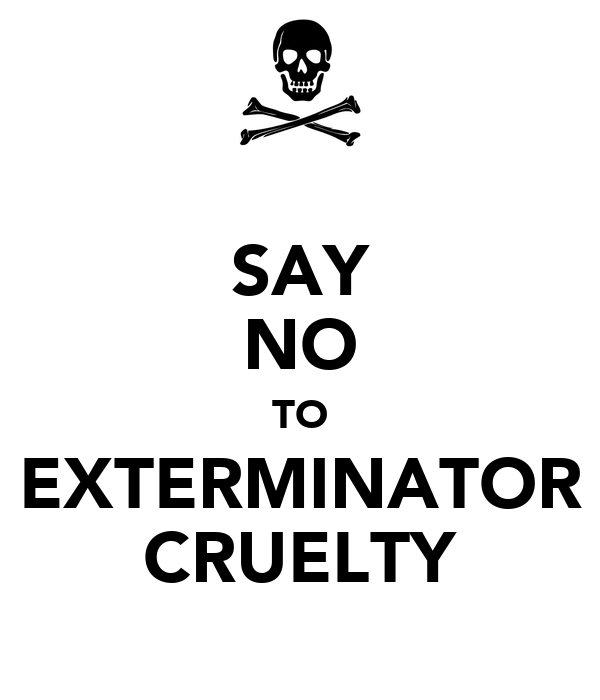 SAY NO TO EXTERMINATOR CRUELTY