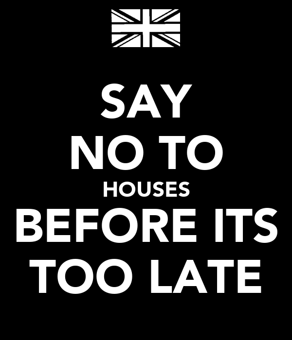 SAY NO TO HOUSES BEFORE ITS TOO LATE