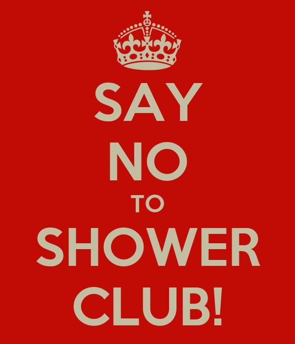 SAY NO TO SHOWER CLUB!