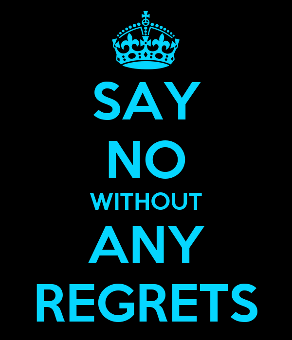 SAY NO WITHOUT ANY REGRETS