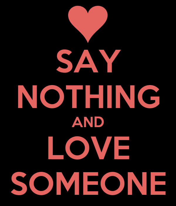 SAY NOTHING AND LOVE SOMEONE