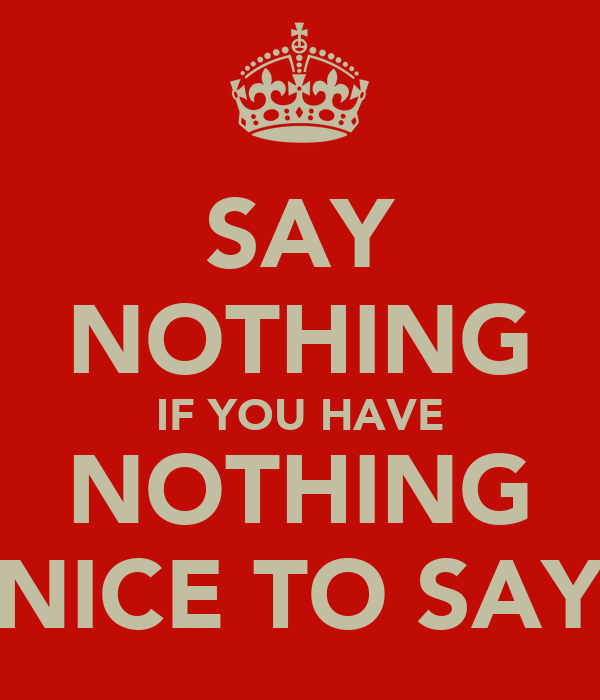 SAY NOTHING IF YOU HAVE NOTHING NICE TO SAY