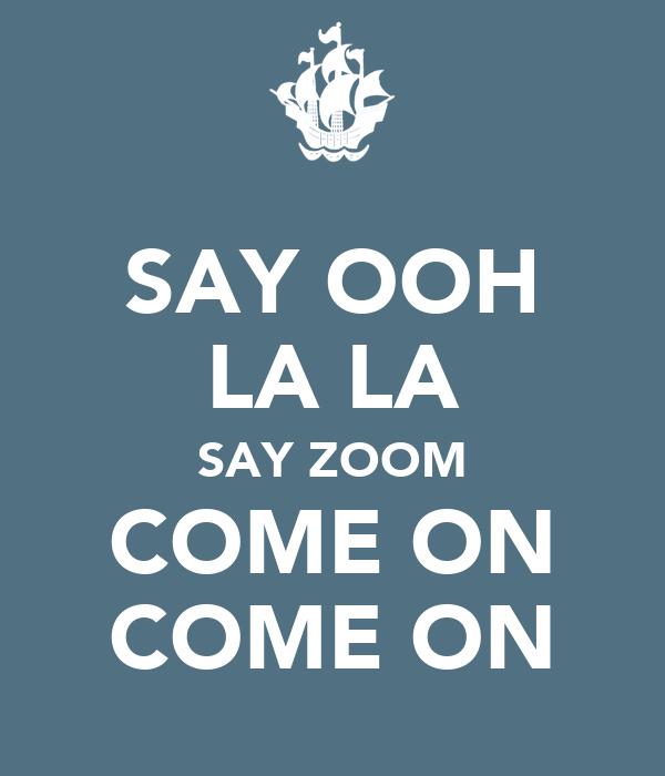 SAY OOH LA LA SAY ZOOM COME ON COME ON