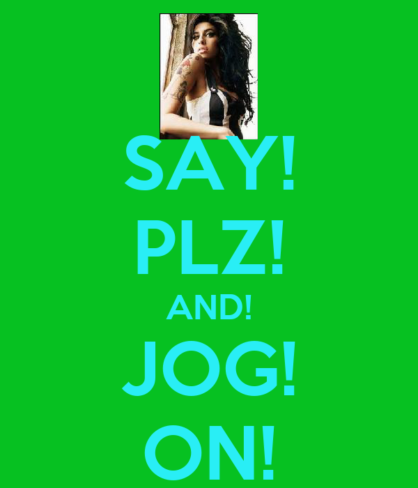 SAY! PLZ! AND! JOG! ON!