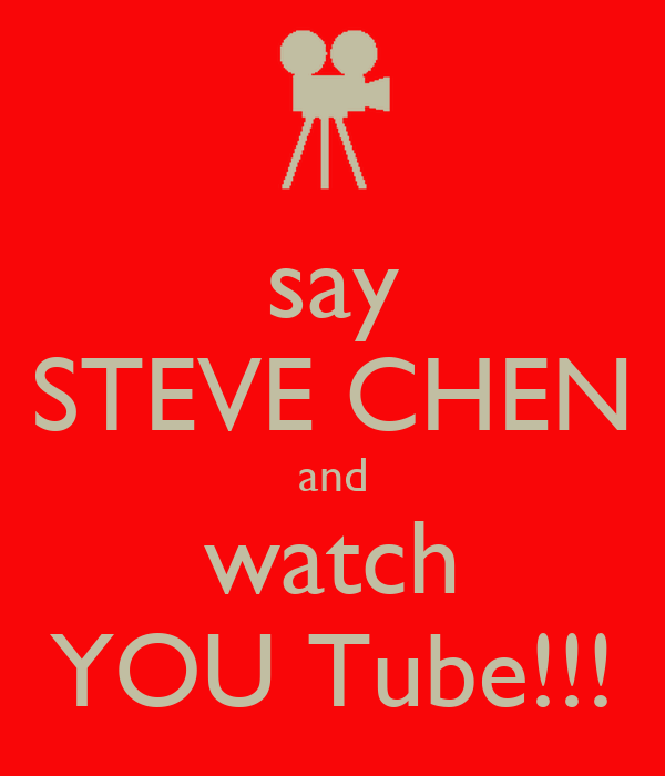 say STEVE CHEN and watch YOU Tube!!!