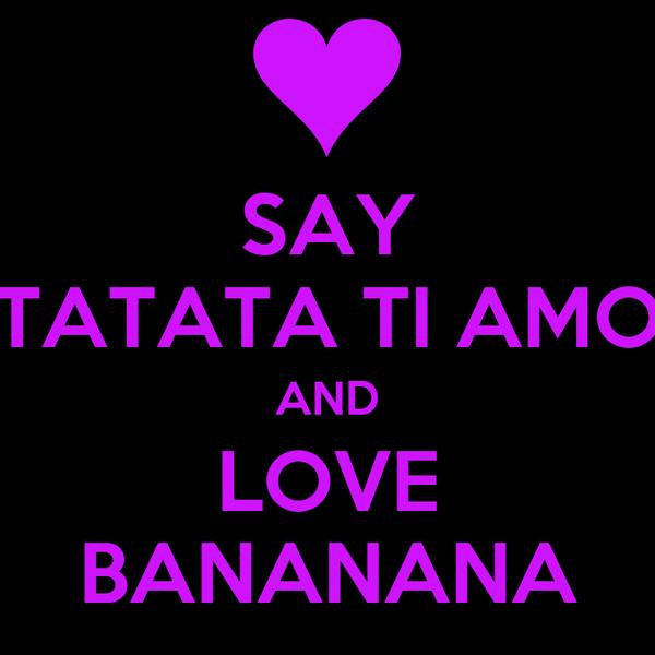 SAY TATATA TI AMO AND LOVE BANANANA
