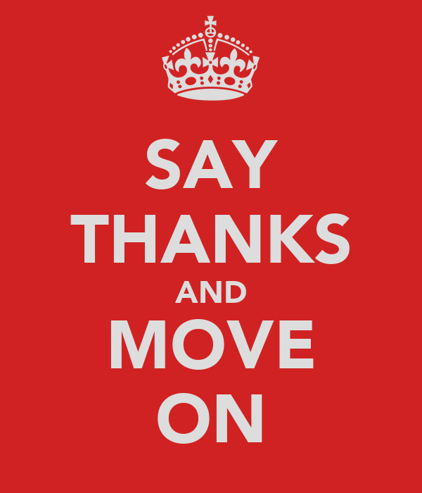 SAY THANKS AND MOVE ON