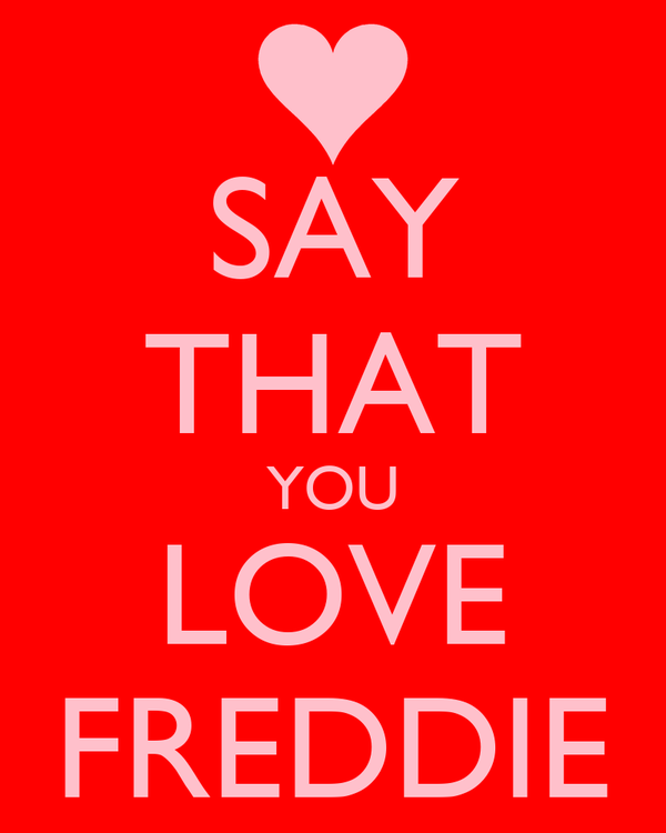SAY THAT YOU LOVE FREDDIE