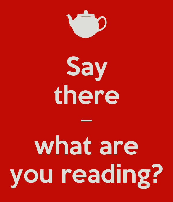 Say there — what are  you reading?