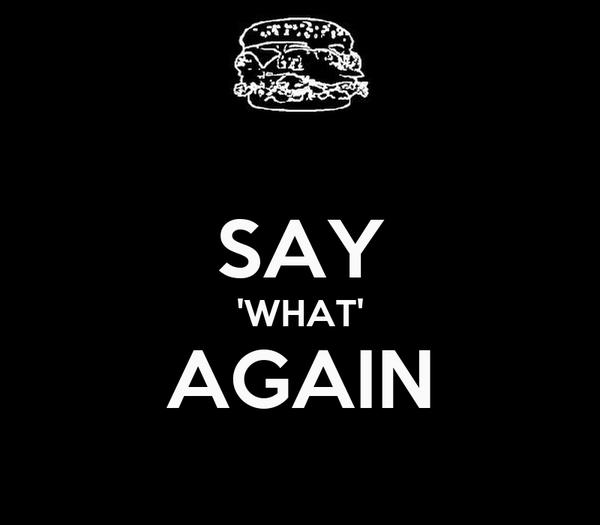 SAY 'WHAT' AGAIN