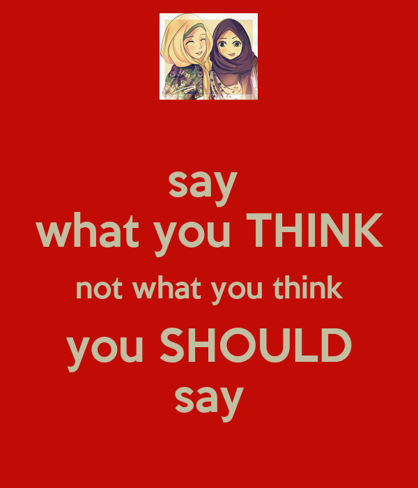 say  what you THINK not what you think you SHOULD say