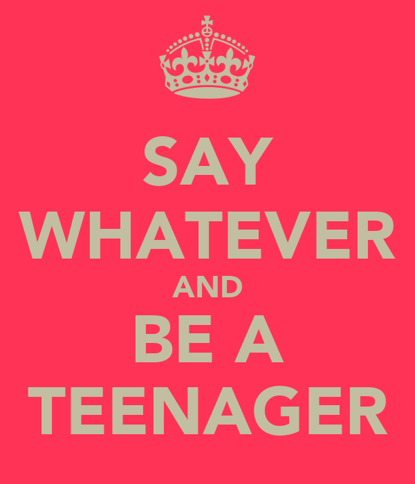 SAY WHATEVER AND BE A TEENAGER