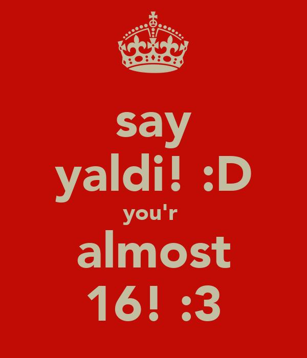 say yaldi! :D you'r  almost 16! :3