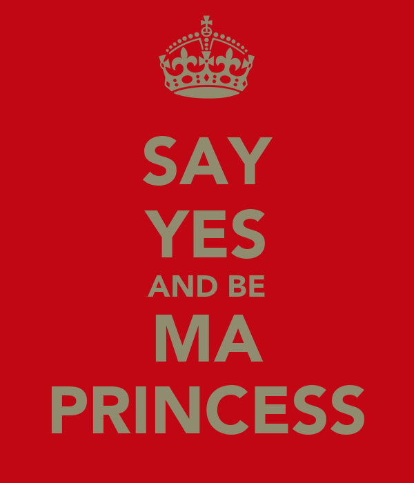 SAY YES AND BE MA PRINCESS