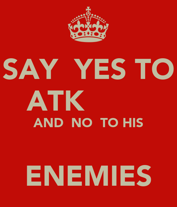 SAY  YES TO ATK         AND  NO  TO HIS                      ENEMIES