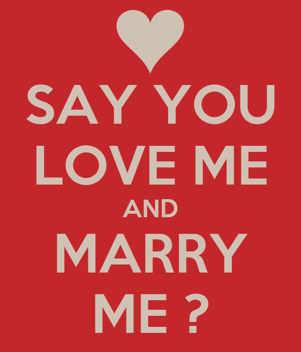 SAY YOU LOVE ME AND MARRY ME ?