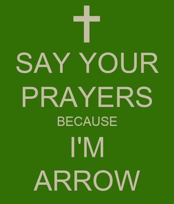 SAY YOUR PRAYERS BECAUSE I'M ARROW