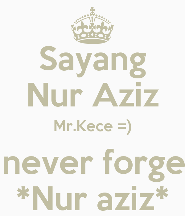 Sayang Nur Aziz Mr.Kece =) I will never forget you *Nur aziz*