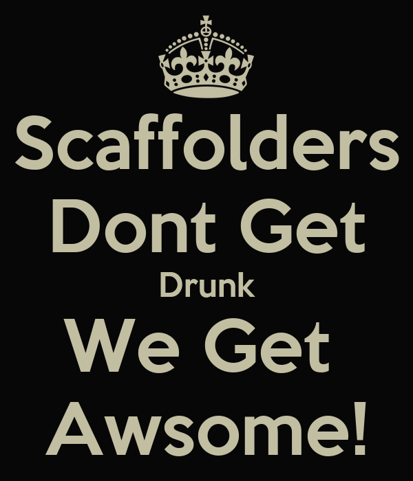 Scaffolders Dont Get Drunk We Get  Awsome!