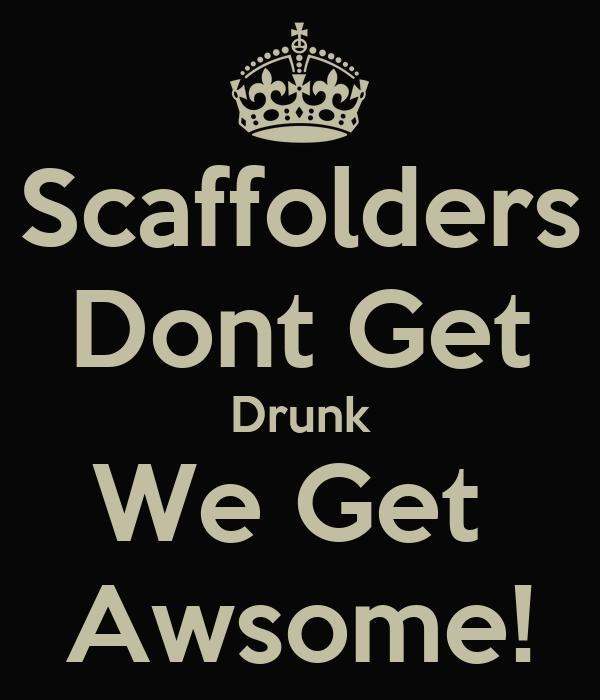 Scaffolders Dont Get Drunk We Get  Awsome!